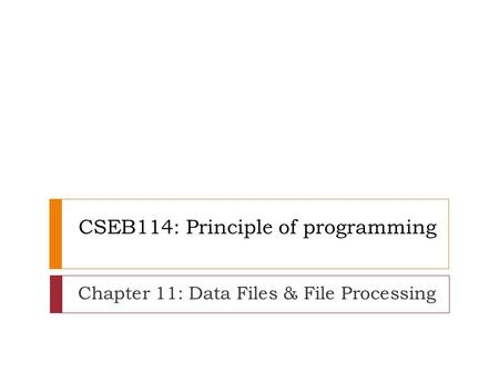 CSEB114: Principle of programming Chapter 11: Data Files & File Processing.