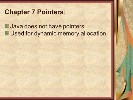 Chapter 7 Pointers: Java does not have pointers. Used for dynamic memory allocation.