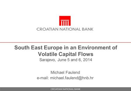 South East Europe in an Environment of Volatile Capital Flows Sarajevo, June 5 and 6, 2014 Michael Faulend