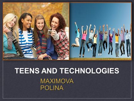 MAXIMOVA POLINA TEENS AND TECHNOLOGIES. Most teens text friends and relatives daily The % of teens who contact their friends daily by different methods,