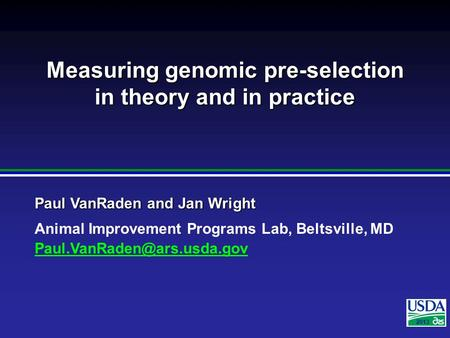 2007 Paul VanRaden and Jan Wright Animal Improvement Programs Lab, Beltsville, MD 2013 Measuring genomic pre-selection in theory.