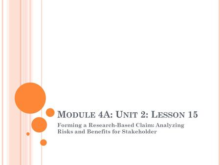 M ODULE 4A: U NIT 2: L ESSON 15 Forming a Research-Based Claim: Analyzing Risks and Benefits for Stakeholder.