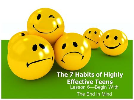 The 7 Habits of Highly Effective Teens Lesson 6—Begin With The End in Mind.