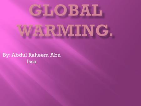 By: Abdul Raheem Abu Issa.  An increase in the average temperature of the earth's atmosphere, especially a increase sufficient to cause climatic change.