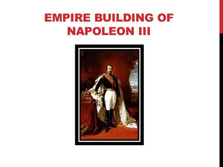 EMPIRE BUILDING OF NAPOLEON III. THE SECOND REPUBLIC AND LOUIS NAPOLEON Louis Napoleon ran for the office of President of France in 1848 Things that gave.