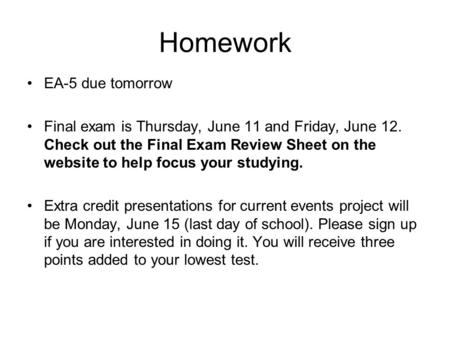 Homework EA-5 due tomorrow Final exam is Thursday, June 11 and Friday, June 12. Check out the Final Exam Review Sheet on the website to help focus your.