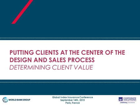 PUTTING CLIENTS AT THE CENTER OF THE DESIGN AND SALES PROCESS DETERMINING CLIENT VALUE Global Index Insurance Conference September 14th, 2015 Paris, France.