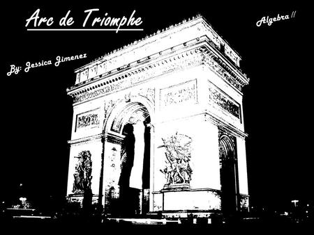 Arc de Triomphe By: Jessica Jimenez Algebra II. Background Extra Credit: Include other architectural wonders from the same place. Took two long years.