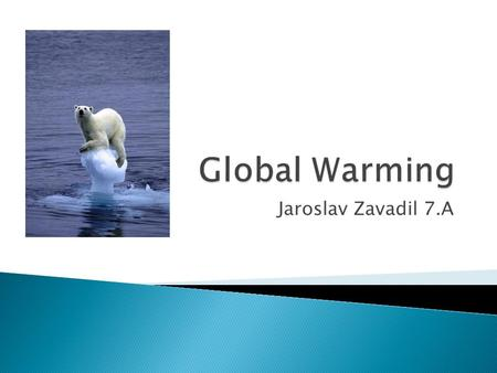 Jaroslav Zavadil 7.A.  All the world warmer  The cause of global warming is the greenhouse effect.
