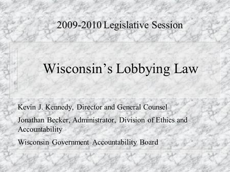 Wisconsin's Lobbying Law Kevin J. Kennedy, Director and General Counsel Jonathan Becker, Administrator, Division of Ethics and Accountability Wisconsin.