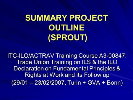 SUMMARY PROJECT OUTLINE (SPROUT) ITC-ILO/ACTRAV Training Course A3-00847: Trade Union Training on ILS & the ILO Declaration on Fundamental Principles &