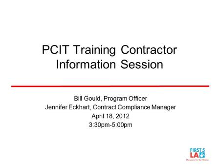PCIT Training Contractor Information Session Bill Gould, Program Officer Jennifer Eckhart, Contract Compliance Manager April 18, 2012 3:30pm-5:00pm.