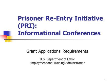1 Prisoner Re-Entry Initiative (PRI): Informational Conferences Grant Applications Requirements U.S. Department of Labor Employment and Training Administration.