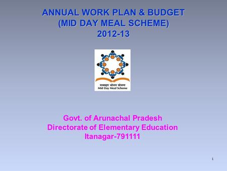 ANNUAL WORK PLAN & BUDGET (MID DAY MEAL SCHEME) 2012-13 Govt. of Arunachal Pradesh Directorate of Elementary Education Itanagar-791111 1.