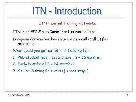"19 November 20151 ITN = Initial Training Networks ITN is an FP7 Marie Curie ""host-driven"" action. European Commission has issued a new call (Call 3) for."