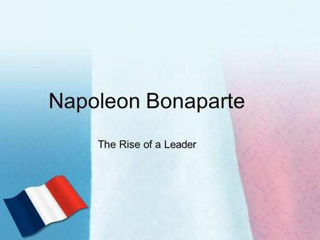 Napoleon Bonaparte The Rise of a Leader. The Creation of an Empire 1) Sold territory in America (Louisiana Purchase) –Less to worry about –Frustrated.