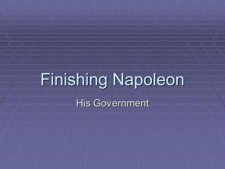Finishing Napoleon His Government. Napoleonic Era  NAPOLEON'S RISE TO POWER – He was a military hero and seized power of the government through a coup.