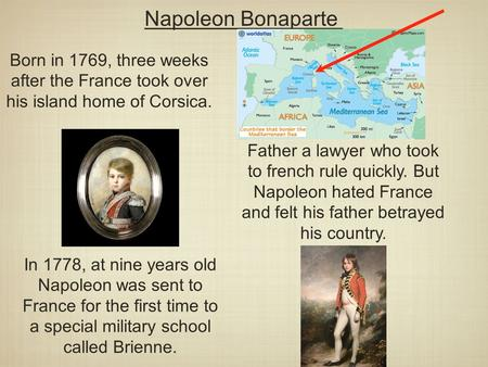 Napoleon Bonaparte Born in 1769, three weeks after the France took over his island home of Corsica. Father a lawyer who took to french rule quickly. But.