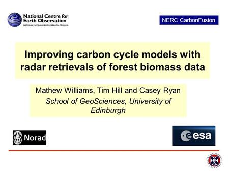 Improving carbon cycle models with radar retrievals of forest biomass data Mathew Williams, Tim Hill and Casey Ryan School of GeoSciences, University of.