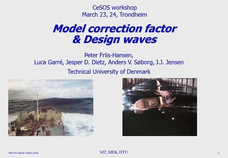 MT, MEK, DTU Peter Friis-Hansen : Design waves 1 Model correction factor & Design waves Peter Friis-Hansen, Luca Garré, Jesper D. Dietz, Anders V. Søborg,