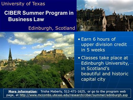 University of Texas CIBER Summer Program in Business Law Edinburgh, Scotland More information: Trisha Maberly, 512-471-1625, or go to the program web page,