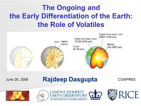 The Ongoing and the Early Differentiation of the Earth: the Role of Volatiles Rajdeep Dasgupta June 26, 2008COMPRES.