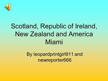 Scotland, Republic of Ireland, New Zealand and America Miami By leopardprintgirl911 and newreporter666.