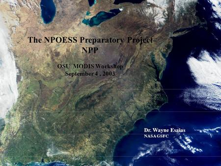 1 The NPOESS Preparatory Project NPP OSU MODIS Workshop September 4, 2003 Dr. Wayne Esaias NASA GSFC.