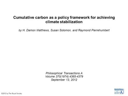 Cumulative carbon as a policy framework for achieving climate stabilization by H. Damon Matthews, Susan Solomon, and Raymond Pierrehumbert Philosophical.