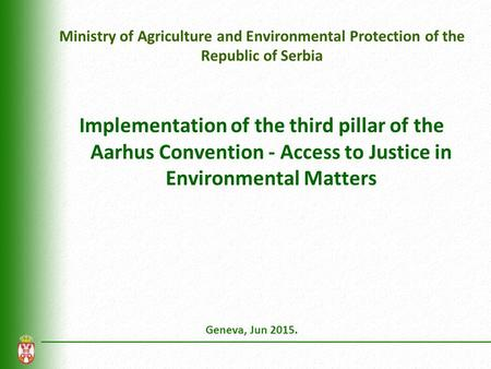 Ministry of Agriculture and Environmental Protection of the Republic of Serbia Implementation of the third pillar of the Aarhus Convention - Access to.