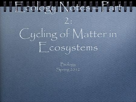 Ecology Notes – Part 2: Cycling of Matter in Ecosystems Biology Spring 2012 Biology Spring 2012.