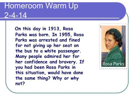 Homeroom Warm Up 2-4-14 On this day in 1913, Rosa Parks was born. In 1955, Rosa Parks was arrested and fined for not giving up her seat on the bus to a.