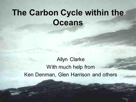 The Carbon Cycle within the Oceans Allyn Clarke With much help from Ken Denman, Glen Harrison and others.