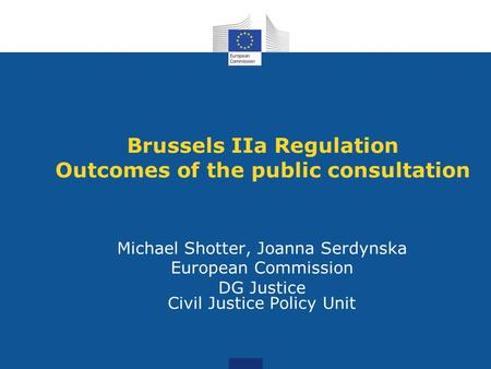 Brussels IIa Regulation Outcomes of the public consultation Michael Shotter, Joanna Serdynska European Commission DG Justice Civil Justice Policy Unit.