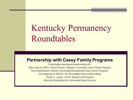 Kentucky Permanency Roundtables Partnership with Casey Family Programs Presentation developed in partnership with: Barry Salovitz, MSW, Senior Director,