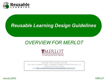 January 2005MERLOT Reusable Learning Design Guidelines OVERVIEW FOR MERLOT Copyright 2005 Reusable Learning This work is licensed under a Attribution-NoDerivs-NonCommercial.