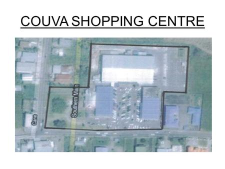 COUVA SHOPPING CENTRE. EXISTING LAYOUT ASSUMPTIONS ONLY EXISTING LAND AREA AVAILABLE MAXIMISE RENTAL OF EXISTING SPACE PROVIDE A FINANCIALLY AFFORDABLE.