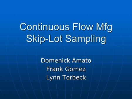 Continuous Flow Mfg Skip-Lot Sampling Domenick Amato Frank Gomez Lynn Torbeck.