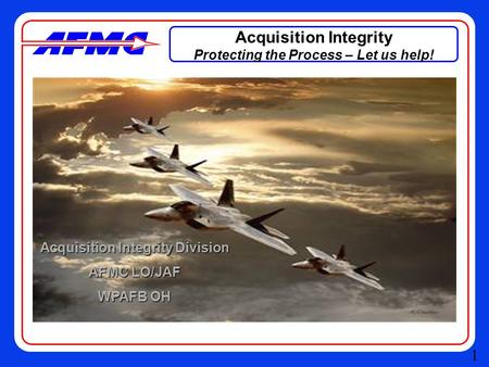 Acquisition Integrity Protecting the Process – Let us help! Acquisition Integrity Division AFMC LO/JAF WPAFB OH 1.