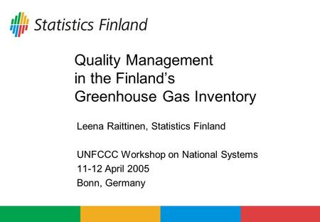 Quality Management in the Finland's Greenhouse Gas Inventory Leena Raittinen, Statistics Finland UNFCCC Workshop on National Systems 11-12 April 2005 Bonn,