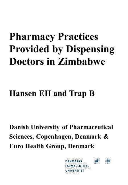 Pharmacy Practices Provided by Dispensing Doctors in Zimbabwe Hansen EH and Trap B Danish University of Pharmaceutical Sciences, Copenhagen, Denmark &