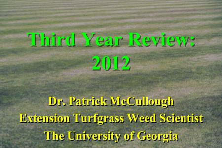 Third Year Review: 2012 Dr. Patrick McCullough Extension Turfgrass Weed Scientist The University of Georgia Dr. Patrick McCullough Extension Turfgrass.