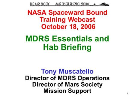1 NASA Spaceward Bound Training Webcast October 18, 2006 MDRS Essentials and Hab Briefing Tony Muscatello Director of MDRS Operations Director of Mars.