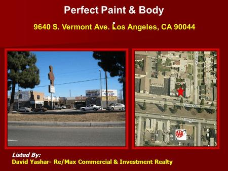 Perfect Paint & Body : 9640 S. Vermont Ave. Los Angeles, CA 90044 Listed By: David Yashar- Re/Max Commercial & Investment Realty Main Picture2 nd Picture.