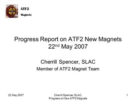 ATF2 Magnets ATF2 Magnets 22 May 2007Cherrill Spencer, SLAC. Progress on New ATF2 Magnets 1 Progress Report on ATF2 New Magnets 22 nd May 2007 Cherrill.