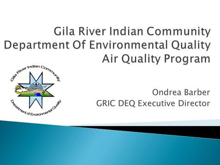 Ondrea Barber GRIC DEQ Executive Director. 2  Background ◦ GRIC ◦ DEQ  Air Quality Program ◦ Regulatory Development ◦ Outdoor Air Monitoring  Looking.