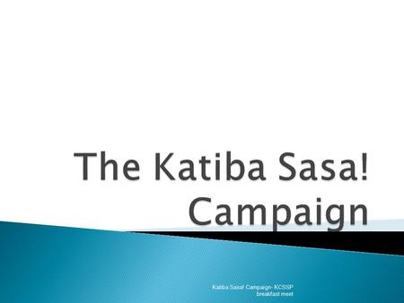 Katiba Sasa! Campaign- KCSSP breakfast meet.  Katiba Sasa! Campaign is a Civil Society initiative aimed at ensuring Kenya gets a new constitution. 