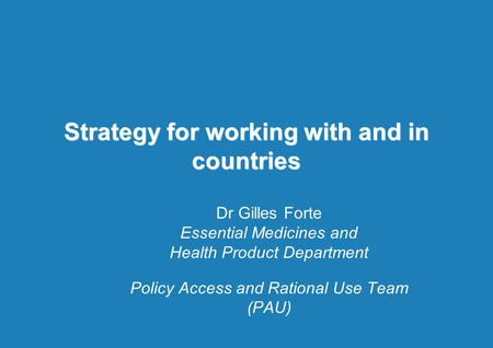 Strategy for working with and in countries Dr Gilles Forte Essential Medicines and Health Product Department Policy Access and Rational Use Team (PAU)