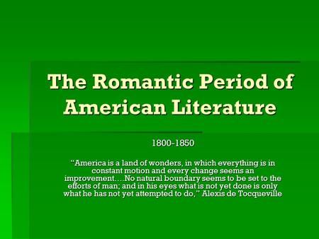 "The Romantic Period of American Literature 1800-1850 ""America is a land of wonders, in which everything is in constant motion and every change seems an."