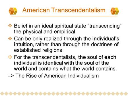 "American Transcendentalism  Belief in an ideal spiritual state ""transcending"" the physical and empirical  Can be only realized through the individual's."